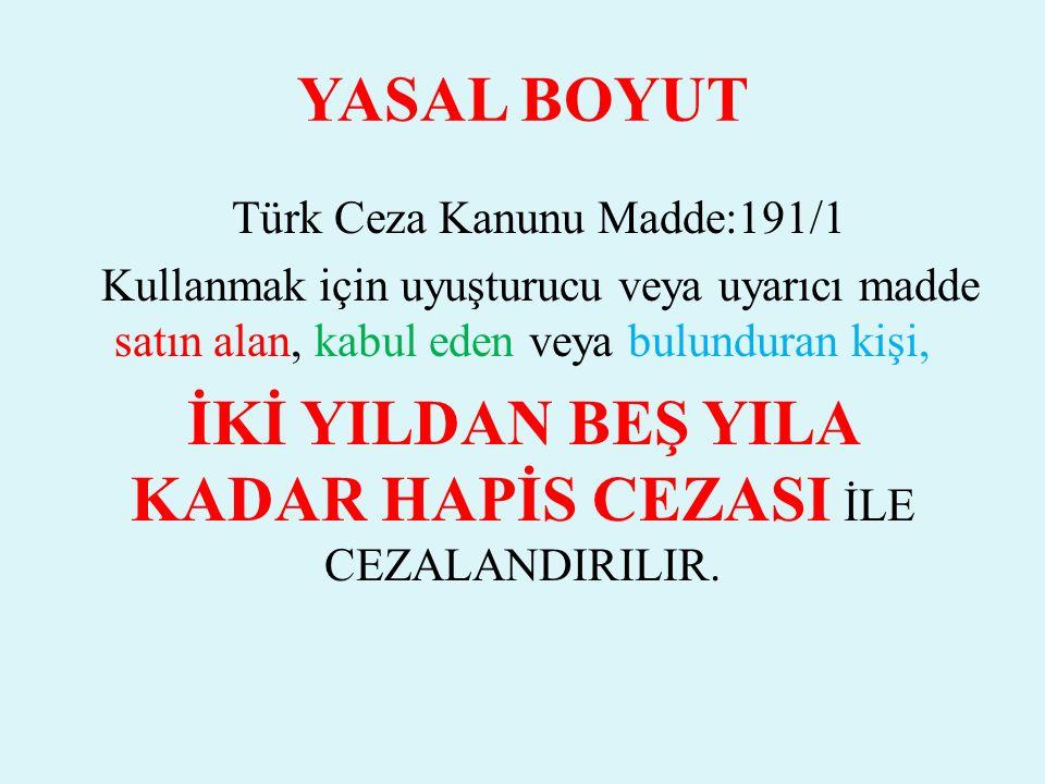 YASAL BOYUT Türk Ceza Kanunu Madde:191/1 Kullanmak için uyuşturucu veya uyarıcı madde satın alan, kabul eden veya bulunduran kişi, İKİ YILDAN BEŞ YILA