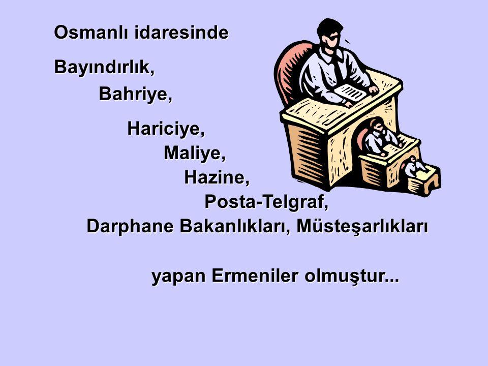 Osmanlı idaresinde Bayındırlık, Bahriye, Hariciye, Maliye, Hazine, Posta-Telgraf, Darphane Bakanlıkları, Müsteşarlıkları yapan Ermeniler olmuştur...