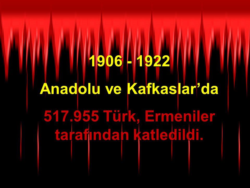 1906 - 1922 Anadolu ve Kafkaslar'da 517.955 Türk, Ermeniler tarafından katledildi.
