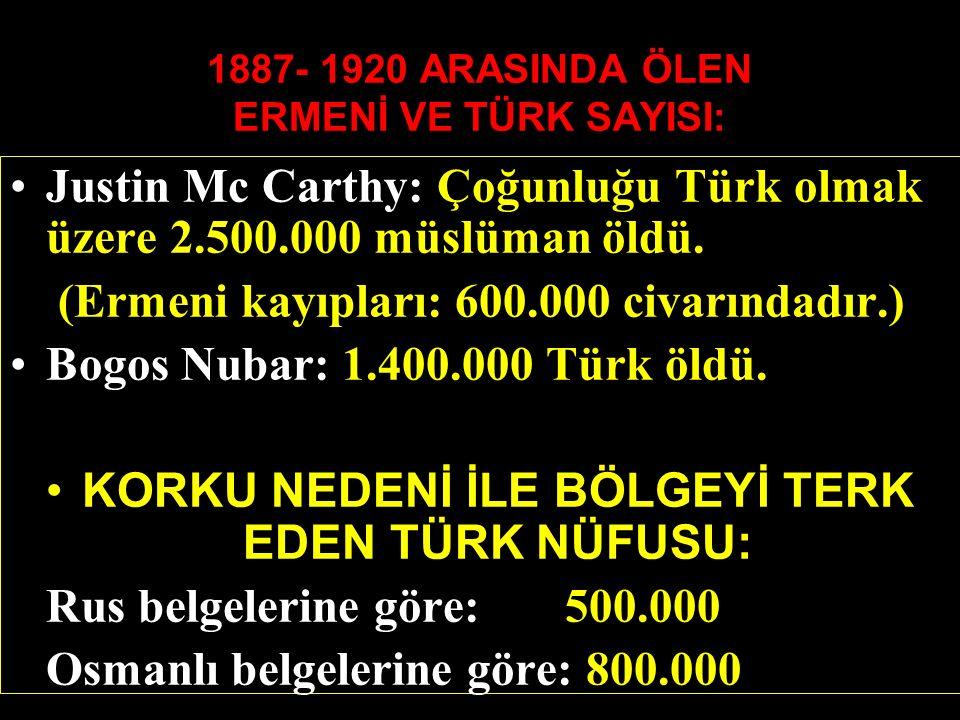 1887- 1920 ARASINDA ÖLEN ERMENİ VE TÜRK SAYISI: Justin Mc Carthy: Çoğunluğu Türk olmak üzere 2.500.000 müslüman öldü.