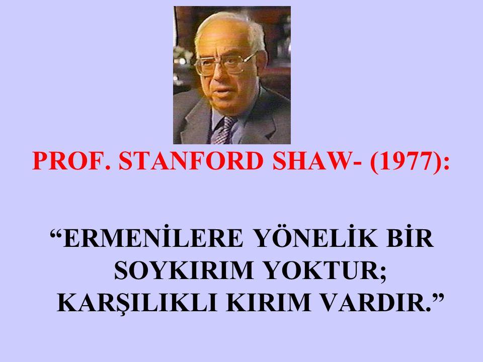 PROF. STANFORD SHAW- (1977): ERMENİLERE YÖNELİK BİR SOYKIRIM YOKTUR; KARŞILIKLI KIRIM VARDIR.