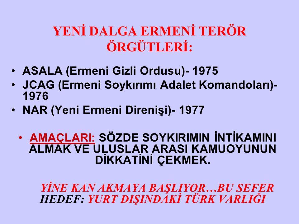 YENİ DALGA ERMENİ TERÖR ÖRGÜTLERİ: ASALA (Ermeni Gizli Ordusu)- 1975 JCAG (Ermeni Soykırımı Adalet Komandoları)- 1976 NAR (Yeni Ermeni Direnişi)- 1977 AMAÇLARI: SÖZDE SOYKIRIMIN İNTİKAMINI ALMAK VE ULUSLAR ARASI KAMUOYUNUN DİKKATİNİ ÇEKMEK.