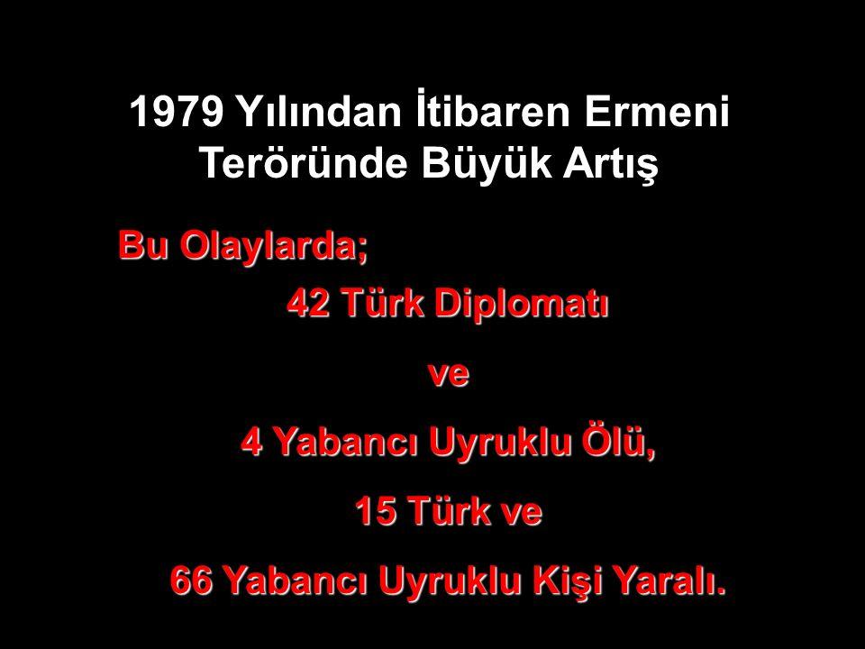 1979 Yılından İtibaren Ermeni Teröründe Büyük Artış Bu Olaylarda; 42 Türk Diplomatı ve 4 Yabancı Uyruklu Ölü, 15 Türk ve 66 Yabancı Uyruklu Kişi Yaralı.
