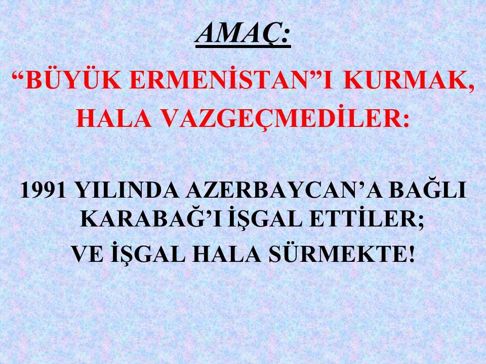 AMAÇ: BÜYÜK ERMENİSTAN I KURMAK, HALA VAZGEÇMEDİLER: 1991 YILINDA AZERBAYCAN'A BAĞLI KARABAĞ'I İŞGAL ETTİLER; VE İŞGAL HALA SÜRMEKTE!