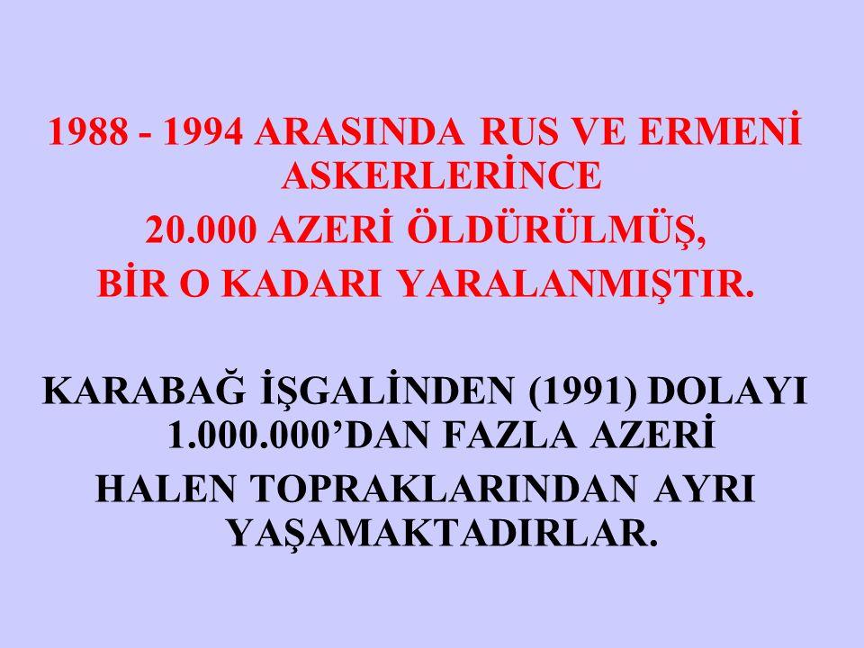 1988 - 1994 ARASINDA RUS VE ERMENİ ASKERLERİNCE 20.000 AZERİ ÖLDÜRÜLMÜŞ, BİR O KADARI YARALANMIŞTIR.