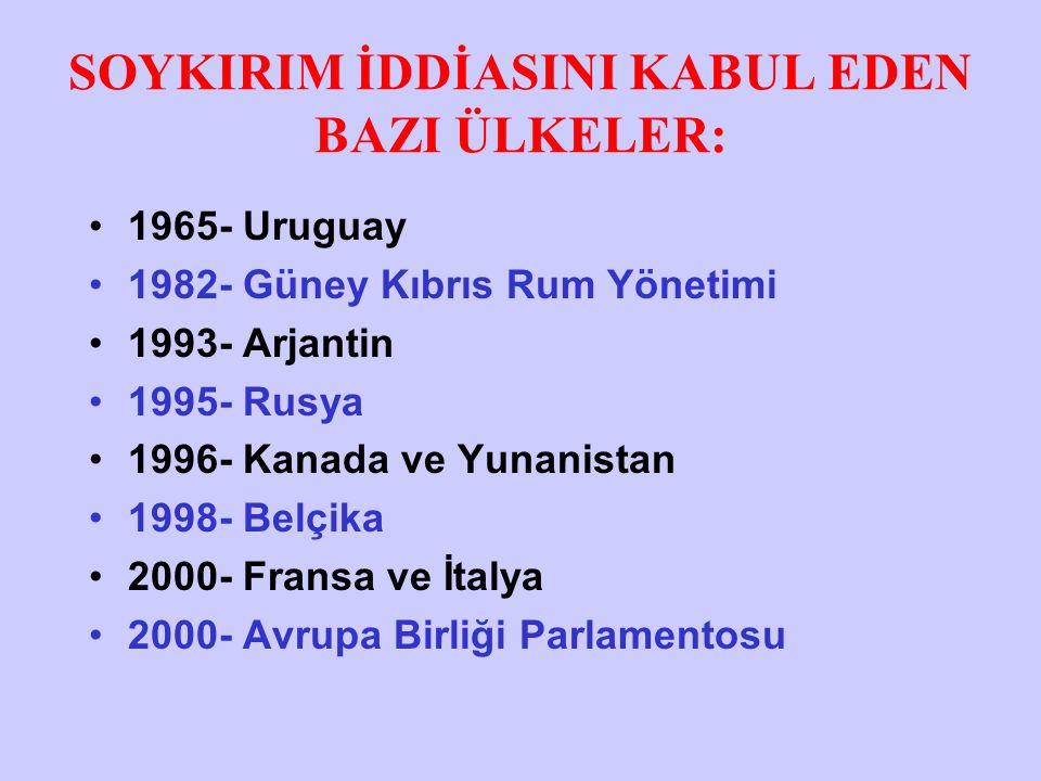 SOYKIRIM İDDİASINI KABUL EDEN BAZI ÜLKELER: 1965- Uruguay 1982- Güney Kıbrıs Rum Yönetimi 1993- Arjantin 1995- Rusya 1996- Kanada ve Yunanistan 1998- Belçika 2000- Fransa ve İtalya 2000- Avrupa Birliği Parlamentosu