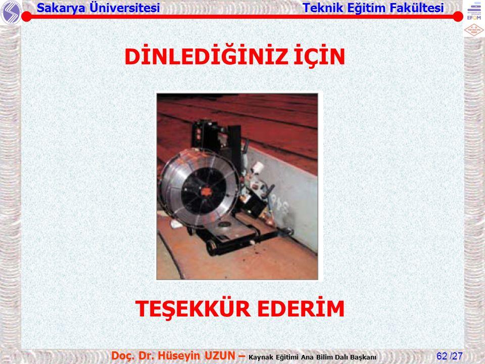 Sakarya Üniversitesi Teknik Eğitim Fakültesi /27 Doç. Dr. Hüseyin UZUN – Kaynak Eğitimi Ana Bilim Dalı Başkanı 62 DİNLEDİĞİNİZ İÇİN TEŞEKKÜR EDERİM