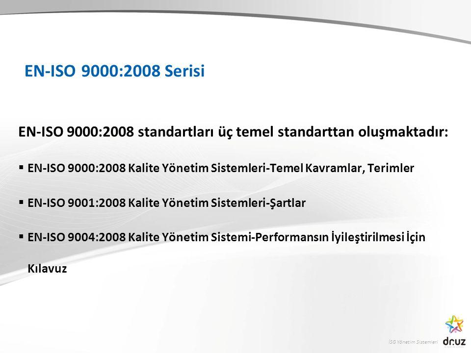İSG Yönetim Sistemleri EN-ISO 9000:2008 Serisi EN-ISO 9000:2008 standartları üç temel standarttan oluşmaktadır:  EN-ISO 9000:2008 Kalite Yönetim Sistemleri-Temel Kavramlar, Terimler  EN-ISO 9001:2008 Kalite Yönetim Sistemleri-Şartlar  EN-ISO 9004:2008 Kalite Yönetim Sistemi-Performansın İyileştirilmesi İçin Kılavuz