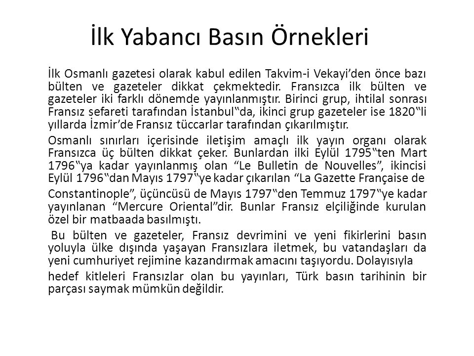İlk Yabancı Basın Örnekleri İlk Osmanlı gazetesi olarak kabul edilen Takvim-i Vekayi'den önce bazı bülten ve gazeteler dikkat çekmektedir.