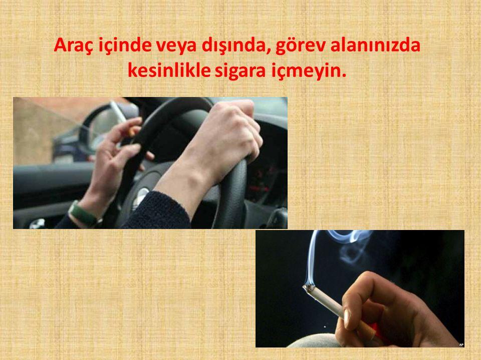 Araç içinde veya dışında, görev alanınızda kesinlikle sigara içmeyin.