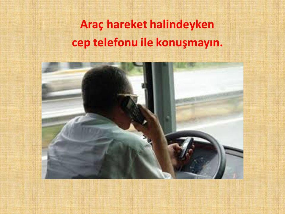 Araç hareket halindeyken cep telefonu ile konuşmayın.