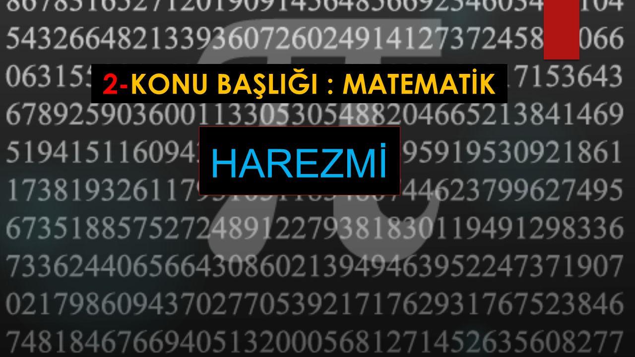 2-KONU BAŞLIĞI : MATEMATİK Bugünkü cebir ve trigonometrinin kurucusu olan İslam alimi kimdir