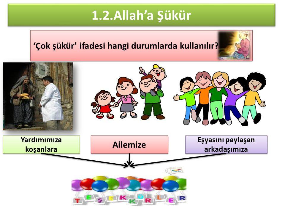 1.2.Allah'a Şükür 'Çok şükür' ifadesi hangi durumlarda kullanılır? Yardımımıza koşanlara Ailemize Eşyasını paylaşan arkadaşımıza