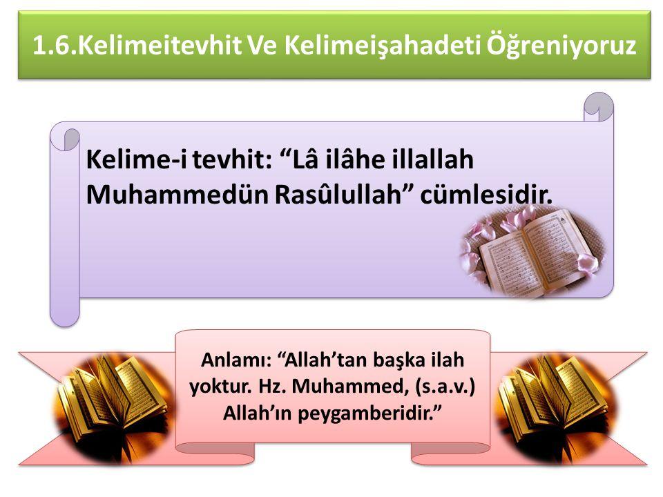 1.6.Kelimeitevhit Ve Kelimeişahadeti Öğreniyoruz Kelime-i tevhit: Lâ ilâhe illallah Muhammedün Rasûlullah cümlesidir.