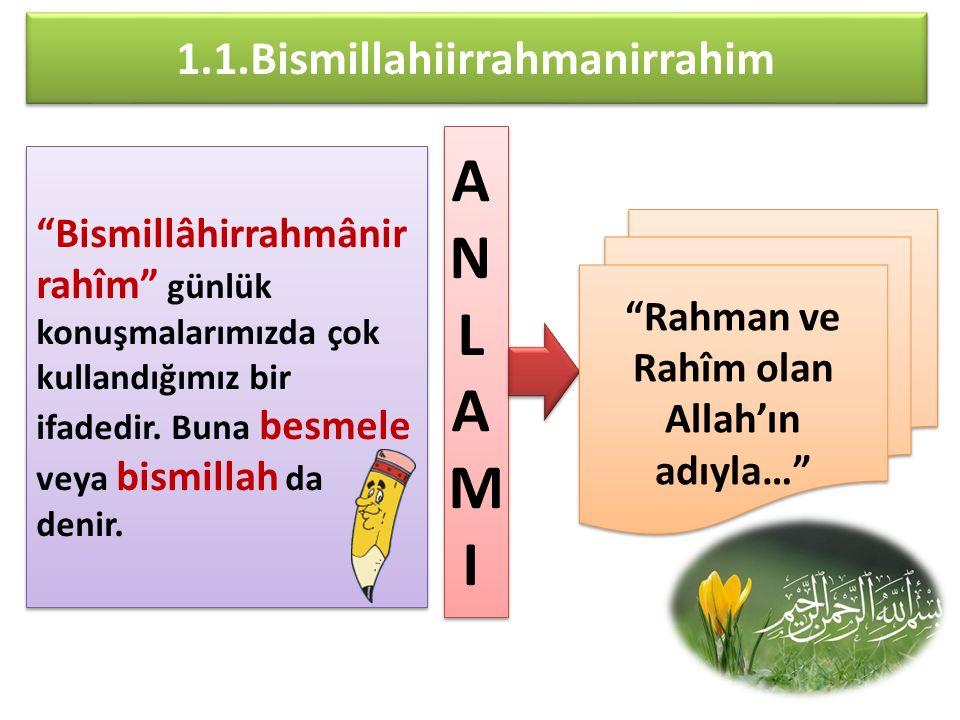 """1.1.Bismillahiirrahmanirrahim """"Bismillâhirrahmânir rahîm"""" günlük konuşmalarımızda çok kullandığımız bir ifadedir. Buna besmele veya bismillah da denir"""