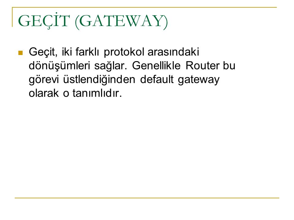 GEÇİT (GATEWAY) Geçit, iki farklı protokol arasındaki dönüşümleri sağlar. Genellikle Router bu görevi üstlendiğinden default gateway olarak o tanımlıd