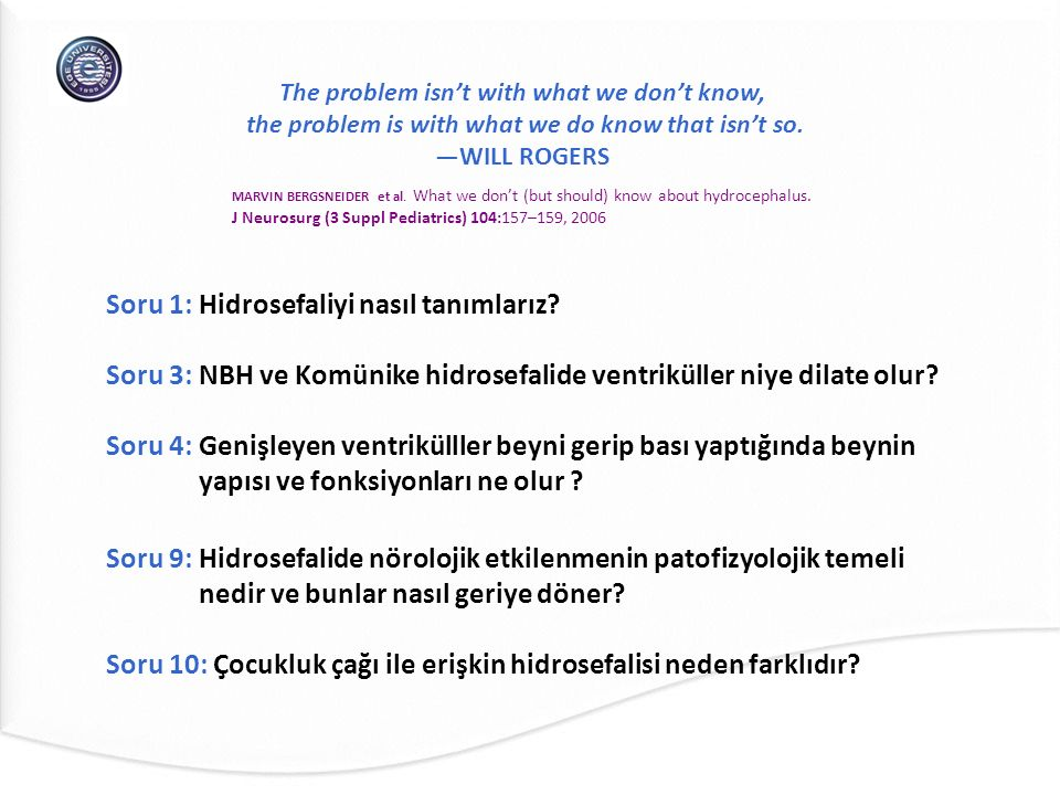The problem isn't with what we don't know, the problem is with what we do know that isn't so. —WILL ROGERS Soru 1: Hidrosefaliyi nasıl tanımlarız? Sor