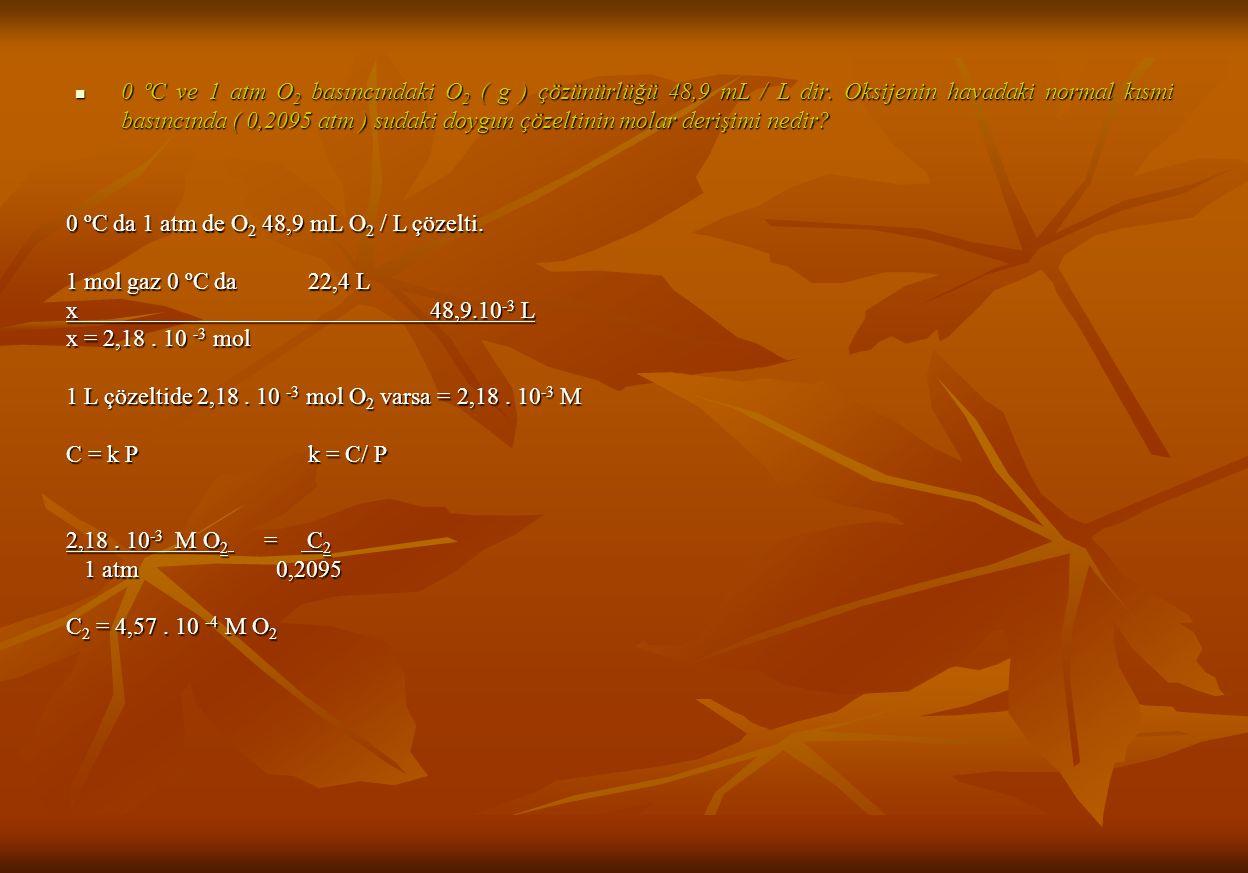 0 ºC da 1 atm de O 2 48,9 mL O 2 / L çözelti.1 mol gaz 0 ºC da 22,4 L x48,9.10 -3 L x = 2,18.