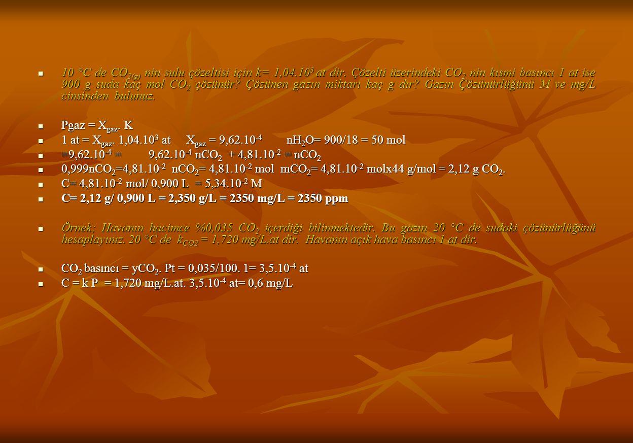 10 °C de CO 2(g) nin sulu çözeltisi için k= 1,04.10 3 at dir.