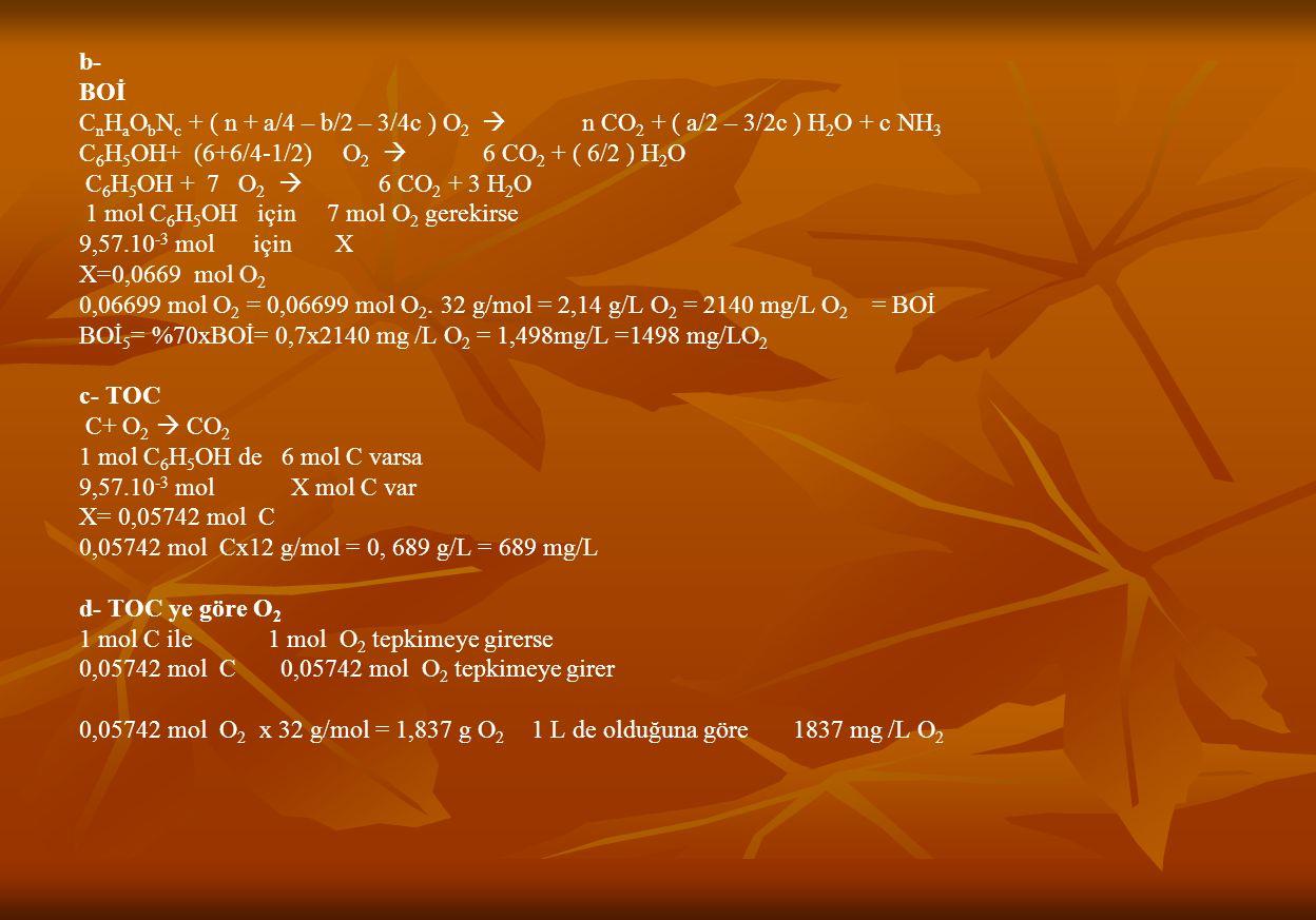 b- BOİ C n H a O b N c + ( n + a/4 – b/2 – 3/4c ) O 2  n CO 2 + ( a/2 – 3/2c ) H 2 O + c NH 3 C 6 H 5 OH+ (6+6/4-1/2) O 2  6 CO 2 + ( 6/2 ) H 2 O C 6 H 5 OH + 7 O 2  6 CO 2 + 3 H 2 O 1 mol C 6 H 5 OH için 7 mol O 2 gerekirse 9,57.10 -3 mol için X X=0,0669 mol O 2 0,06699 mol O 2 = 0,06699 mol O 2.