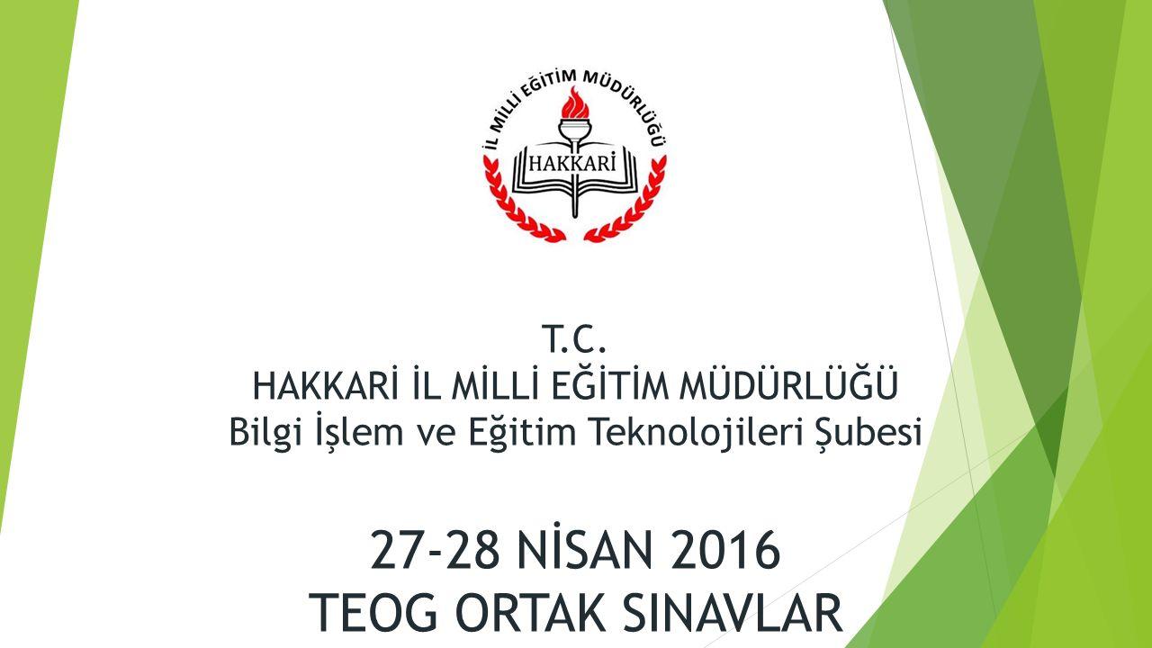 T.C. HAKKARİ İL MİLLİ EĞİTİM MÜDÜRLÜĞÜ Bilgi İşlem ve Eğitim Teknolojileri Şubesi 27-28 NİSAN 2016 TEOG ORTAK SINAVLAR
