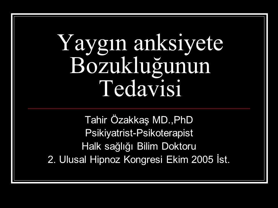 Yaygın anksiyete Bozukluğunun Tedavisi Tahir Özakkaş MD.,PhD Psikiyatrist-Psikoterapist Halk sağlığı Bilim Doktoru 2. Ulusal Hipnoz Kongresi Ekim 2005