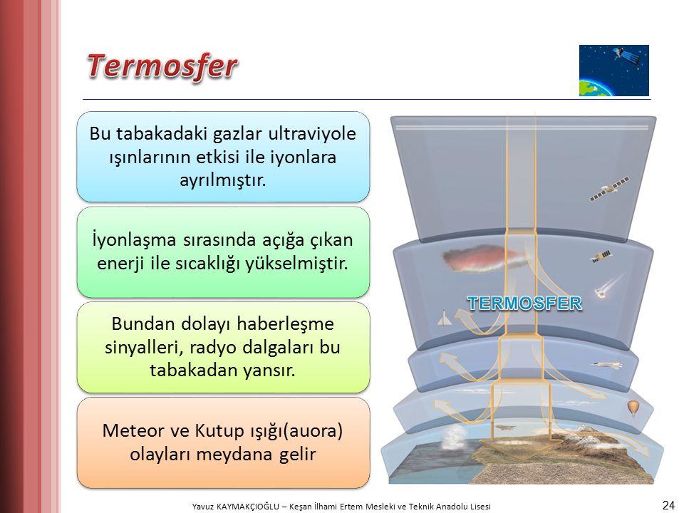 Yavuz KAYMAKÇIOĞLU – Keşan İlhami Ertem Mesleki ve Teknik Anadolu Lisesi Bu tabakadaki gazlar ultraviyole ışınlarının etkisi ile iyonlara ayrılmıştır.