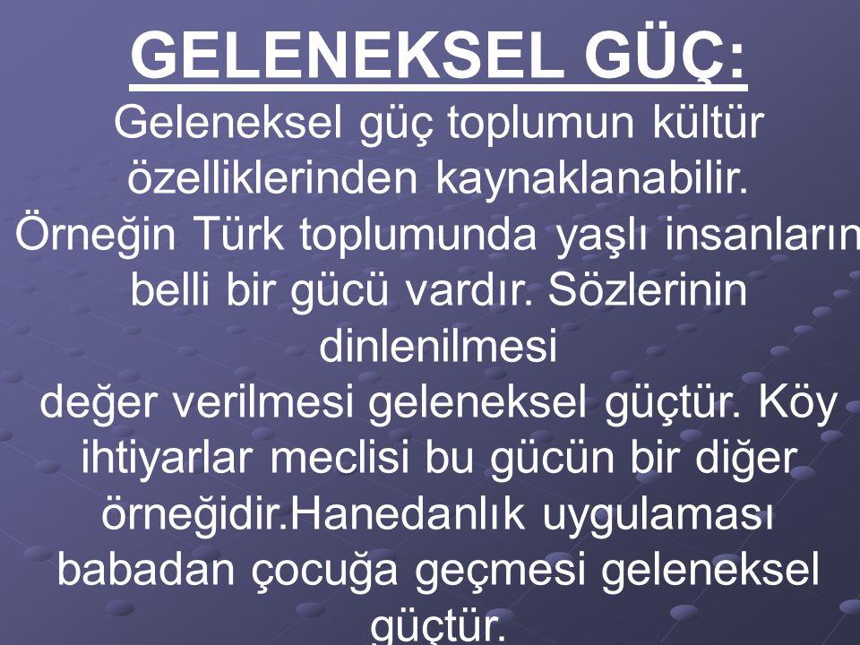 GELENEKSEL GÜÇ: Geleneksel güç toplumun kültür özelliklerinden kaynaklanabilir. Örneğin Türk toplumunda yaşlı insanların belli bir gücü vardır. Sözler