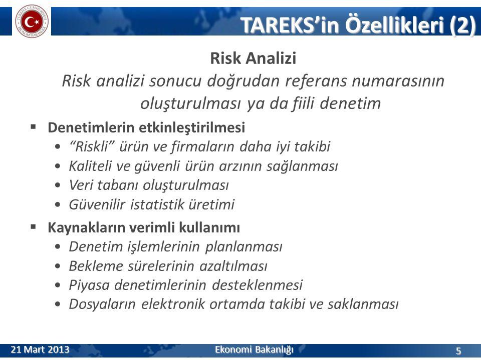 TAREKS'in Özellikleri (2) Risk Analizi Risk analizi sonucu doğrudan referans numarasının oluşturulması ya da fiili denetim  Denetimlerin etkinleştirilmesi Riskli ürün ve firmaların daha iyi takibi Kaliteli ve güvenli ürün arzının sağlanması Veri tabanı oluşturulması Güvenilir istatistik üretimi  Kaynakların verimli kullanımı Denetim işlemlerinin planlanması Bekleme sürelerinin azaltılması Piyasa denetimlerinin desteklenmesi Dosyaların elektronik ortamda takibi ve saklanması 5 21 Mart 2013 Ekonomi Bakanlığı