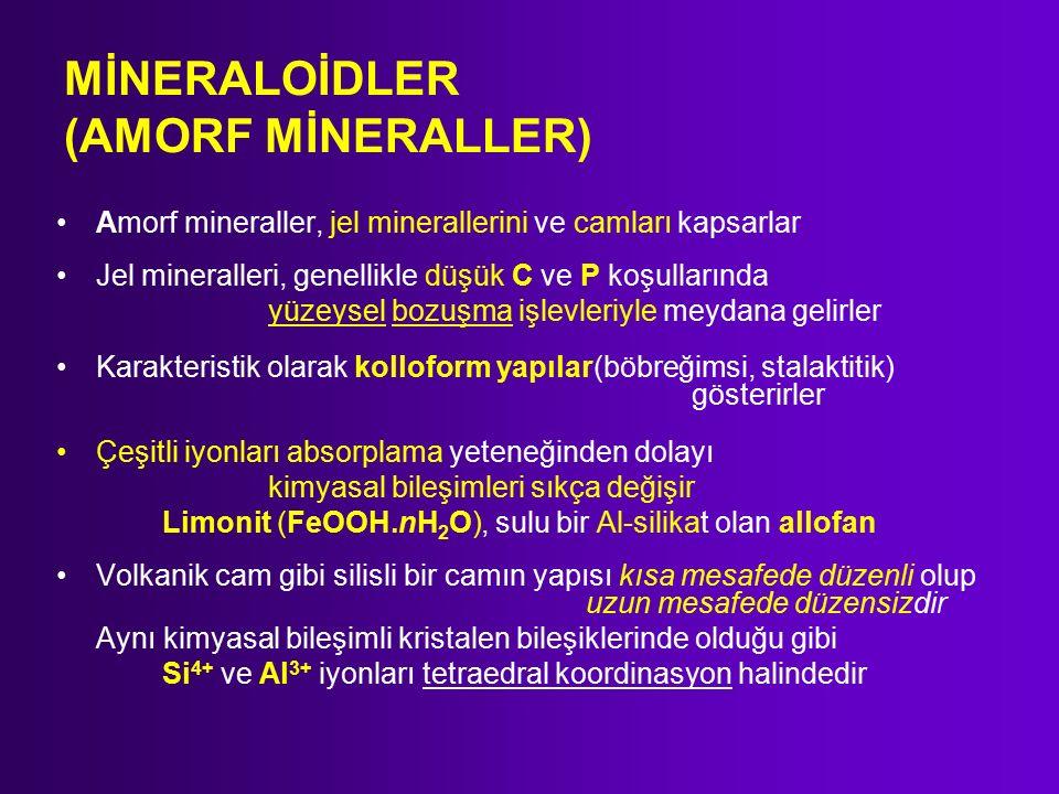 MİNERALOİDLER (AMORF MİNERALLER) Amorf mineraller, jel minerallerini ve camları kapsarlar Jel mineralleri, genellikle düşük C ve P koşullarında yüzeysel bozuşma işlevleriyle meydana gelirler Karakteristik olarak kolloform yapılar(böbreğimsi, stalaktitik) gösterirler Çeşitli iyonları absorplama yeteneğinden dolayı kimyasal bileşimleri sıkça değişir Limonit (FeOOH.nH 2 O), sulu bir Al-silikat olan allofan Volkanik cam gibi silisli bir camın yapısı kısa mesafede düzenli olup uzun mesafede düzensizdir Aynı kimyasal bileşimli kristalen bileşiklerinde olduğu gibi Si 4+ ve Al 3+ iyonları tetraedral koordinasyon halindedir
