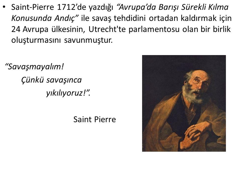 Saint-Pierre 1712'de yazdığı Avrupa'da Barışı Sürekli Kılma Konusunda Andıç ile savaş tehdidini ortadan kaldırmak için 24 Avrupa ülkesinin, Utrecht te parlamentosu olan bir birlik oluşturmasını savunmuştur.