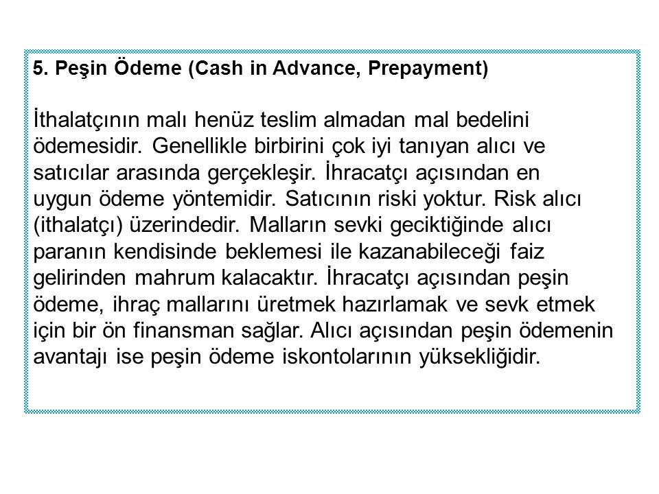 5. Peşin Ödeme (Cash in Advance, Prepayment) İthalatçının malı henüz teslim almadan mal bedelini ödemesidir. Genellikle birbirini çok iyi tanıyan alıc