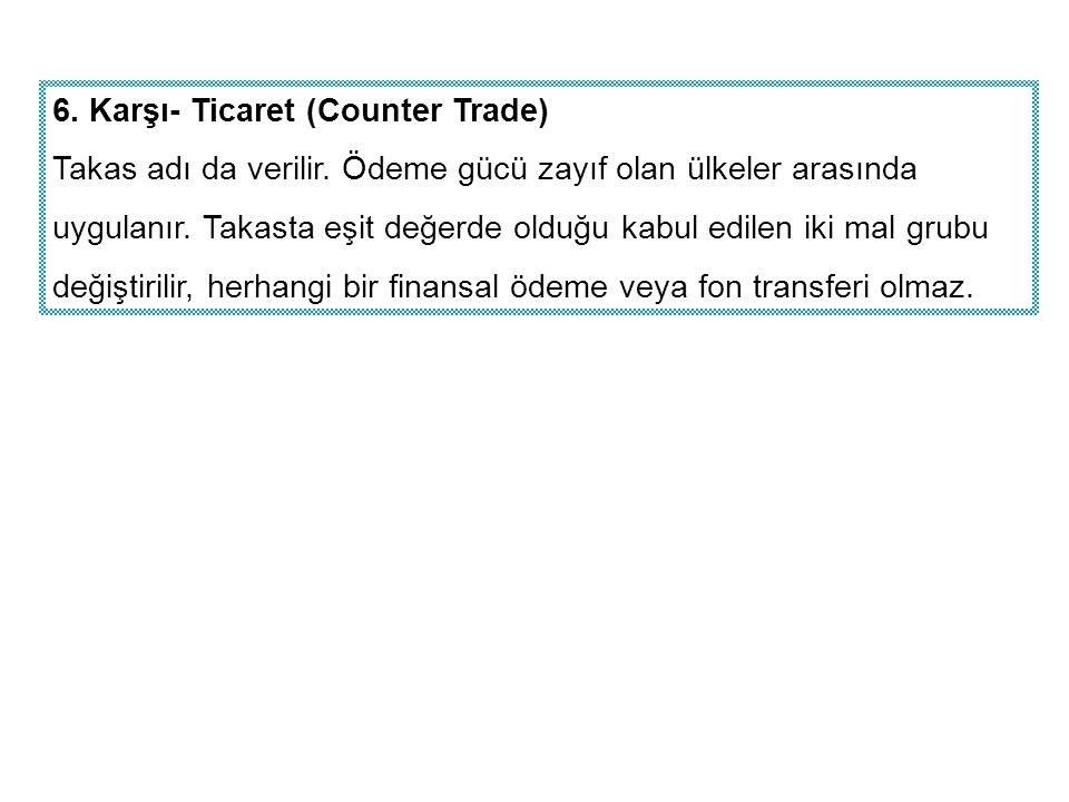 6. Karşı- Ticaret (Counter Trade) Takas adı da verilir. Ödeme gücü zayıf olan ülkeler arasında uygulanır. Takasta eşit değerde olduğu kabul edilen iki