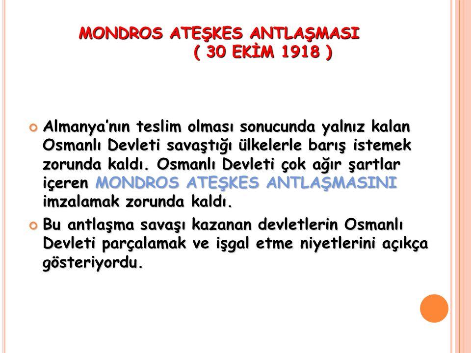 MONDROS ATEŞKES ANTLAŞMASI ( 30 EKİM 1918 ) Almanya'nın teslim olması sonucunda yalnız kalan Osmanlı Devleti savaştığı ülkelerle barış istemek zorunda kaldı.
