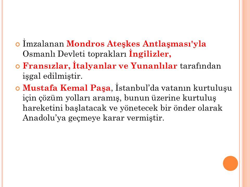 İmzalanan Mondros Ateşkes Antlaşması yla Osmanlı Devleti toprakları İngilizler, Fransızlar, İtalyanlar ve Yunanlılar tarafından işgal edilmiştir.