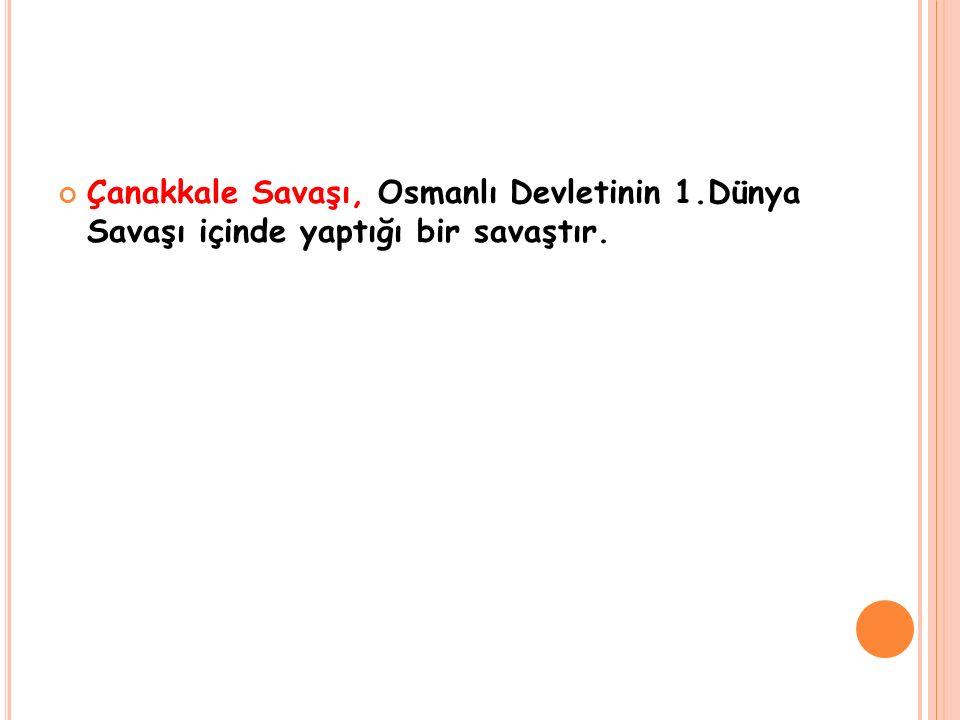 Çanakkale Savaşı, Osmanlı Devletinin 1.Dünya Savaşı içinde yaptığı bir savaştır.