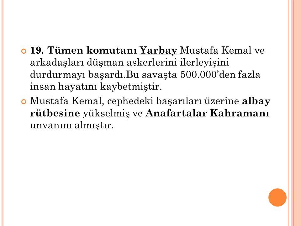 19. Tümen komutanı Yarbay Mustafa Kemal ve arkadaşları düşman askerlerini ilerleyişini durdurmayı başardı.Bu savaşta 500.000'den fazla insan hayatını