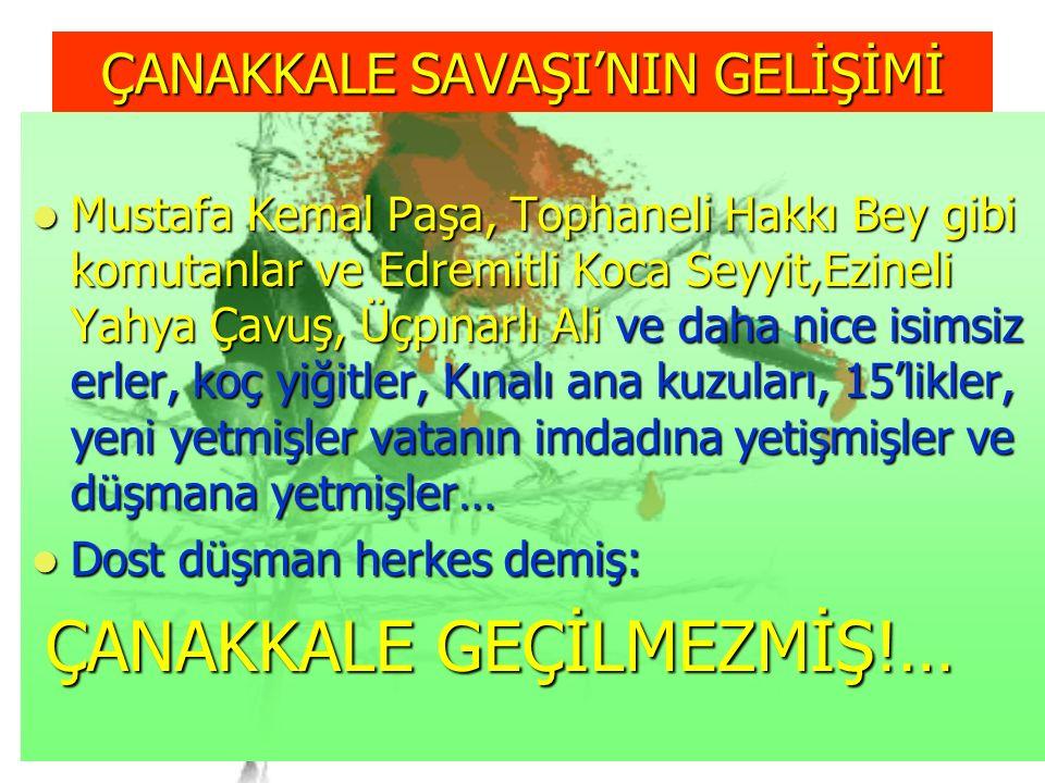 ÇANAKKALE SAVAŞI'NIN GELİŞİMİ Mustafa Kemal Paşa, Tophaneli Hakkı Bey gibi komutanlar ve Edremitli Koca Seyyit,Ezineli Yahya Çavuş, Üçpınarlı Ali ve daha nice isimsiz erler, koç yiğitler, Kınalı ana kuzuları, 15'likler, yeni yetmişler vatanın imdadına yetişmişler ve düşmana yetmişler… Mustafa Kemal Paşa, Tophaneli Hakkı Bey gibi komutanlar ve Edremitli Koca Seyyit,Ezineli Yahya Çavuş, Üçpınarlı Ali ve daha nice isimsiz erler, koç yiğitler, Kınalı ana kuzuları, 15'likler, yeni yetmişler vatanın imdadına yetişmişler ve düşmana yetmişler… Dost düşman herkes demiş: Dost düşman herkes demiş: ÇANAKKALE GEÇİLMEZMİŞ!… ÇANAKKALE GEÇİLMEZMİŞ!…