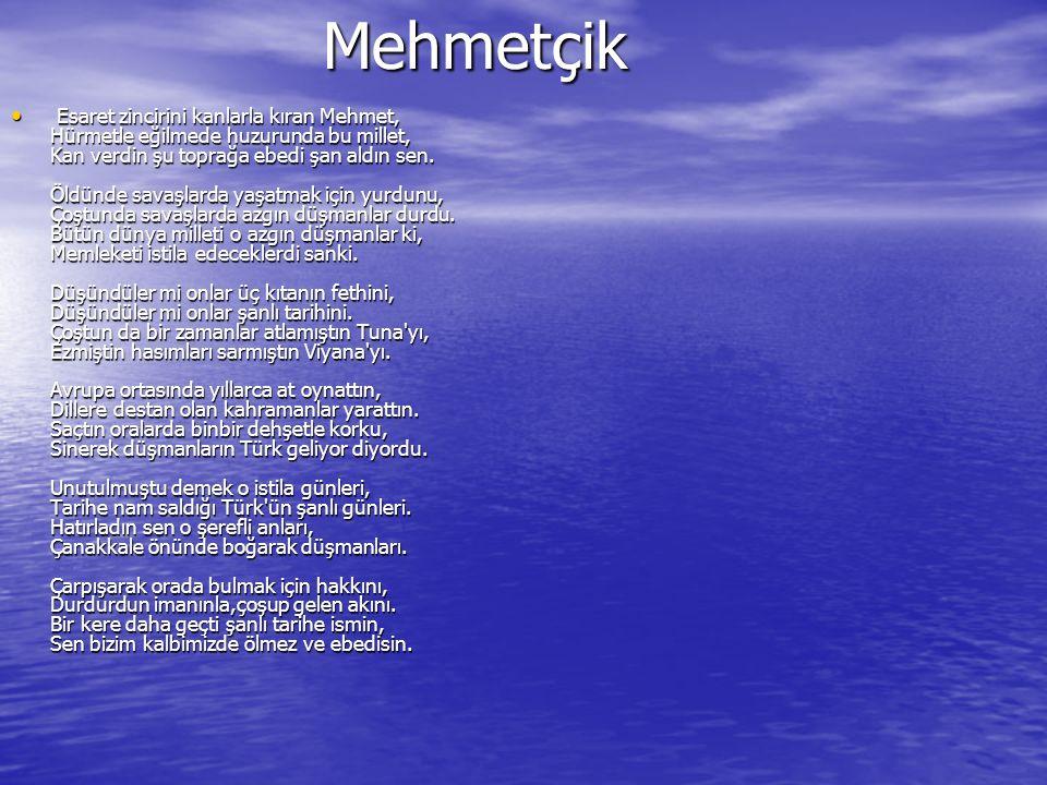 Mehmetçik Mehmetçik Esaret zincirini kanlarla kıran Mehmet, Hürmetle eğilmede huzurunda bu millet, Kan verdin şu toprağa ebedi şan aldın sen.