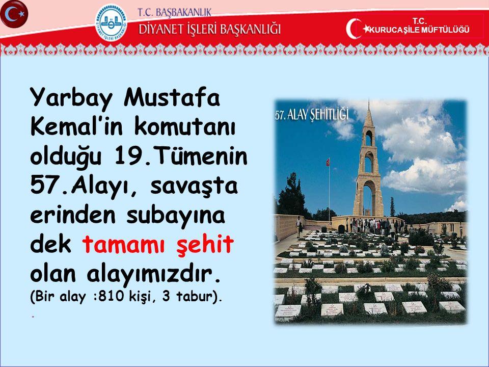 Yarbay Mustafa Kemal'in komutanı olduğu 19.Tümenin 57.Alayı, savaşta erinden subayına dek tamamı şehit olan alayımızdır.