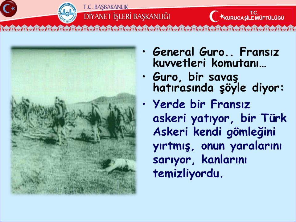 General Guro.. Fransız kuvvetleri komutanı… Guro, bir savaş hatırasında şöyle diyor: Yerde bir Fransız askeri yatıyor, bir Türk Askeri kendi gömleğini