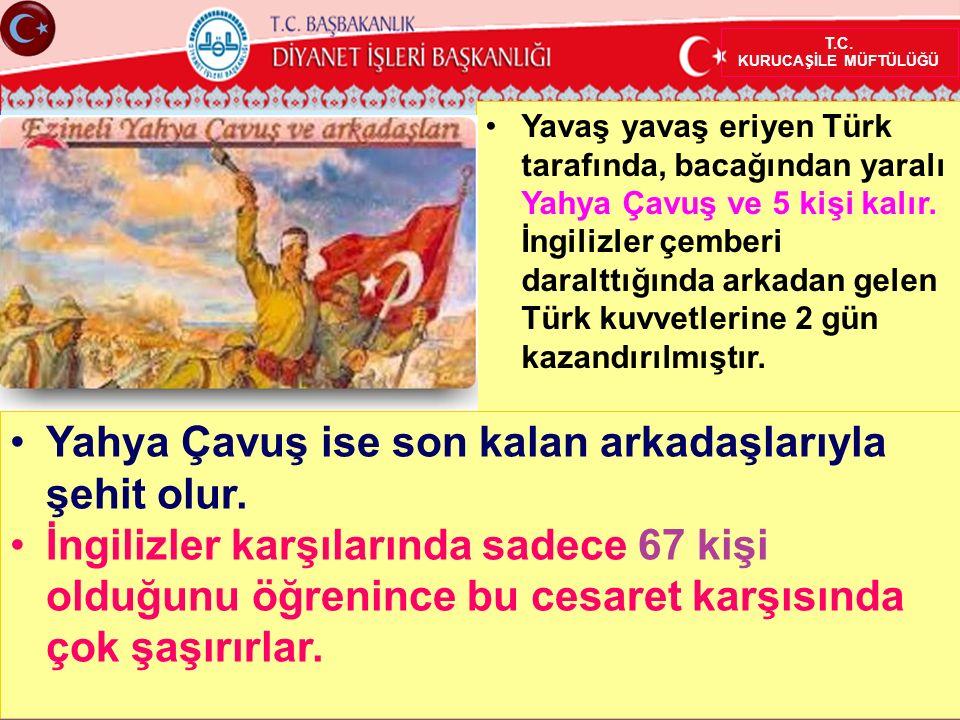 Yavaş yavaş eriyen Türk tarafında, bacağından yaralı Yahya Çavuş ve 5 kişi kalır.