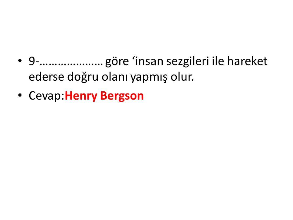 9-………………… göre 'insan sezgileri ile hareket ederse doğru olanı yapmış olur. Cevap:Henry Bergson