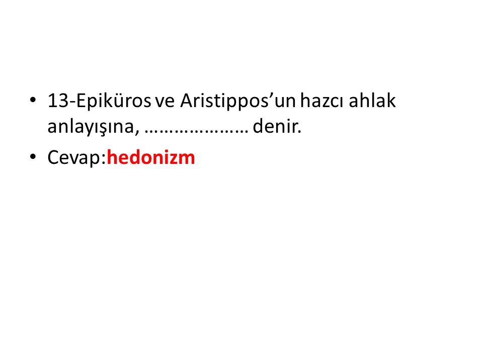 13-Epiküros ve Aristippos'un hazcı ahlak anlayışına, ………………… denir. Cevap:hedonizm