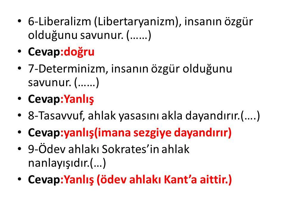 6-Liberalizm (Libertaryanizm), insanın özgür olduğunu savunur. (……) Cevap:doğru 7-Determinizm, insanın özgür olduğunu savunur. (……) Cevap:Yanlış 8-Tas