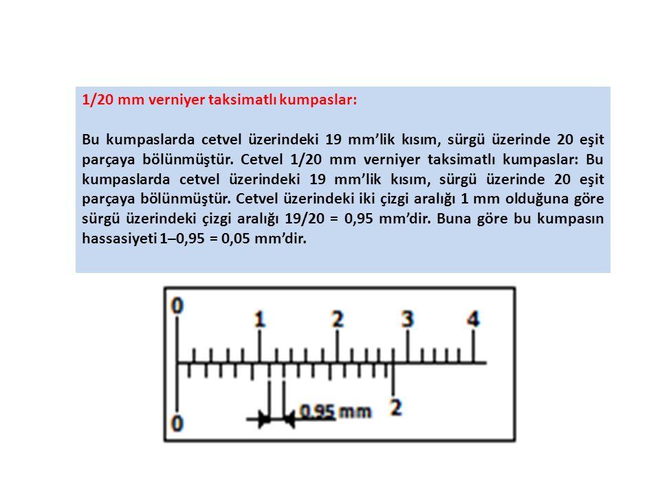 1/20 mm verniyer taksimatlı kumpaslar: Bu kumpaslarda cetvel üzerindeki 19 mm'lik kısım, sürgü üzerinde 20 eşit parçaya bölünmüştür.