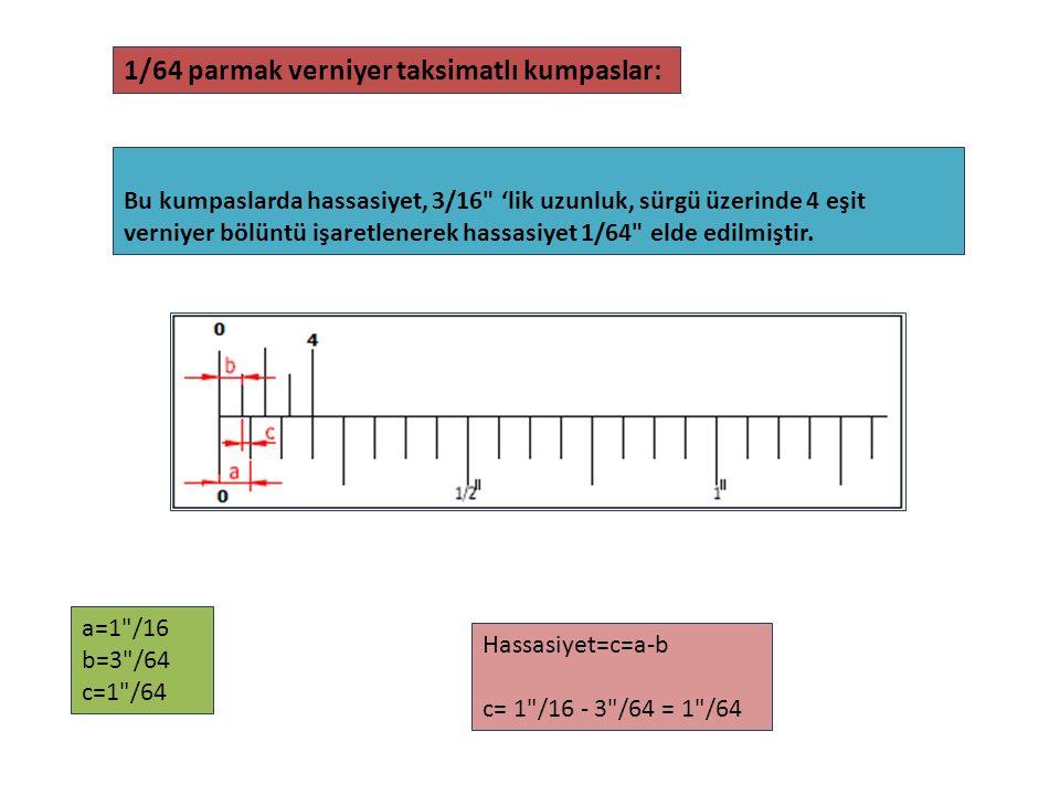 Bu kumpaslarda hassasiyet, 3/16 'lik uzunluk, sürgü üzerinde 4 eşit verniyer bölüntü işaretlenerek hassasiyet 1/64 elde edilmiştir.