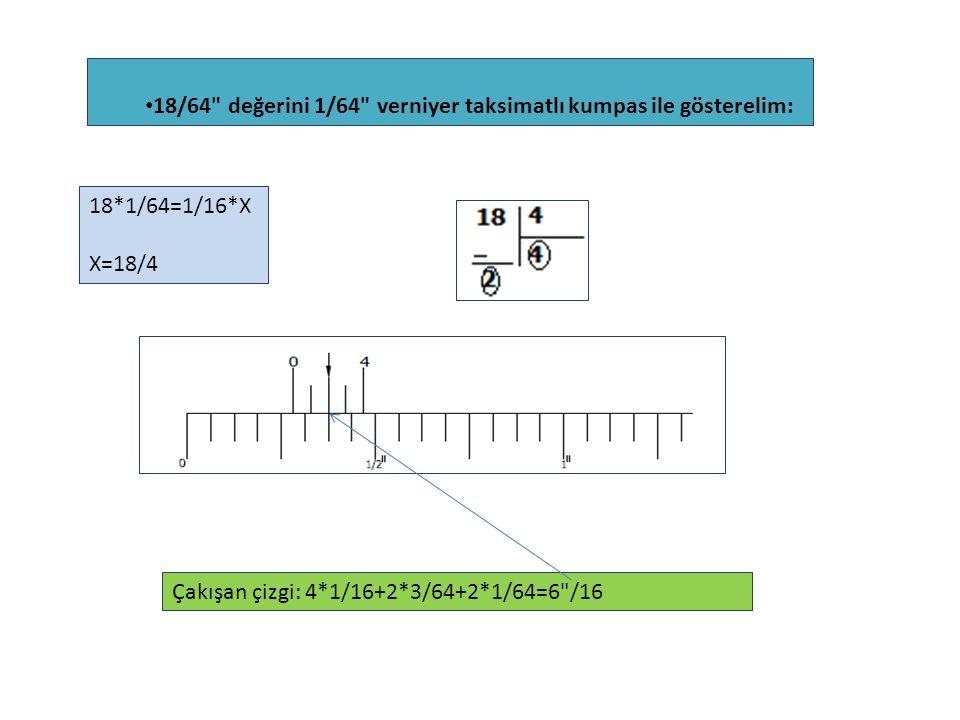 18/64 değerini 1/64 verniyer taksimatlı kumpas ile gösterelim: 18*1/64=1/16*X X=18/4 Çakışan çizgi: 4*1/16+2*3/64+2*1/64=6 /16