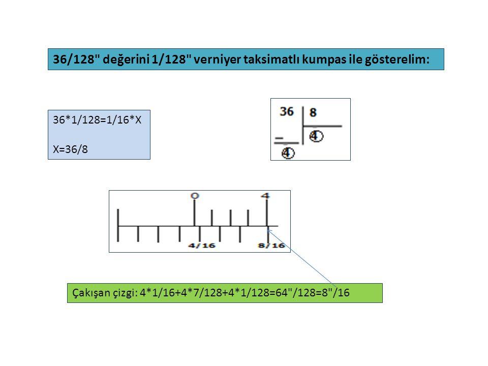36/128 değerini 1/128 verniyer taksimatlı kumpas ile gösterelim: 36*1/128=1/16*X X=36/8 Çakışan çizgi: 4*1/16+4*7/128+4*1/128=64 /128=8 /16