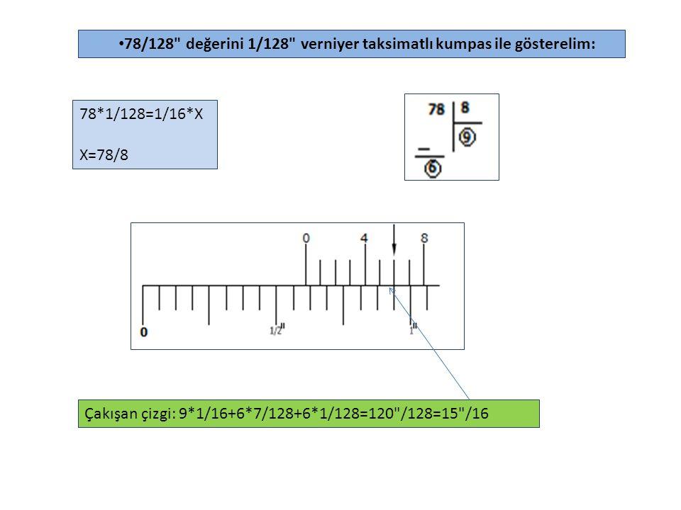 78/128 değerini 1/128 verniyer taksimatlı kumpas ile gösterelim: 78*1/128=1/16*X X=78/8 Çakışan çizgi: 9*1/16+6*7/128+6*1/128=120 /128=15 /16